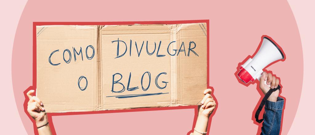 Como divulgar o blog para chegar a cada vez mais público?